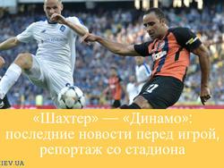 «Шахтер» — «Динамо»: последние новости перед игрой, репортаж со стадиона